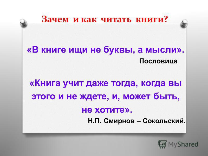 Зачем и как читать книги? « В книге ищи не буквы, а мысли ». Пословица « Книга учит даже тогда, когда вы этого и не ждете, и, может быть, не хотите ». Н. П. Смирнов – Сокольский.