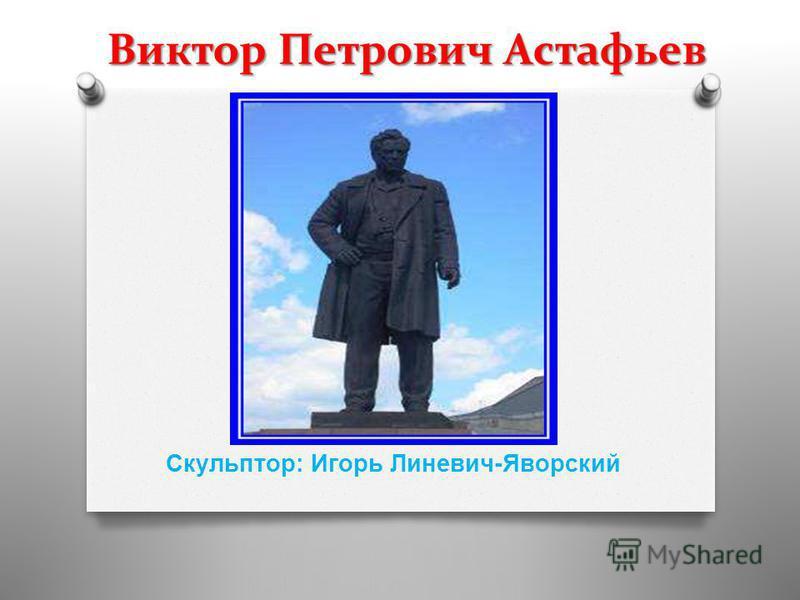Виктор Петрович Астафьев Скульптор : Игорь Линевич - Яворский