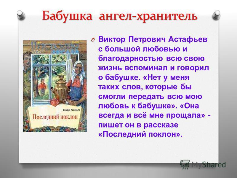 Бабушка ангел-хранитель O Виктор Петрович Астафьев с большой любовью и благодарностью всю свою жизнь вспоминал и говорил о бабушке. « Нет у меня таких слов, которые бы смогли передать всю мою любовь к бабушке ». « Она всегда и всё мне прощала » - пиш