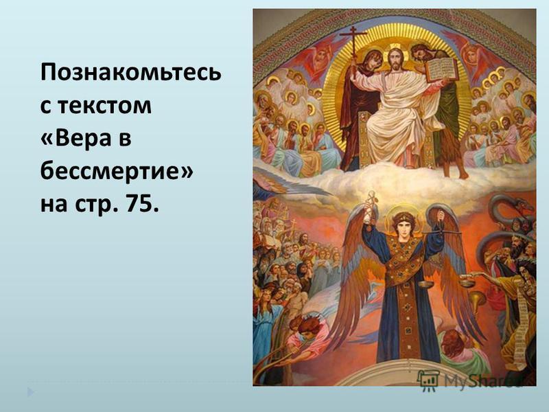 Познакомьтесь с текстом « Вера в бессмертие » на стр. 75.