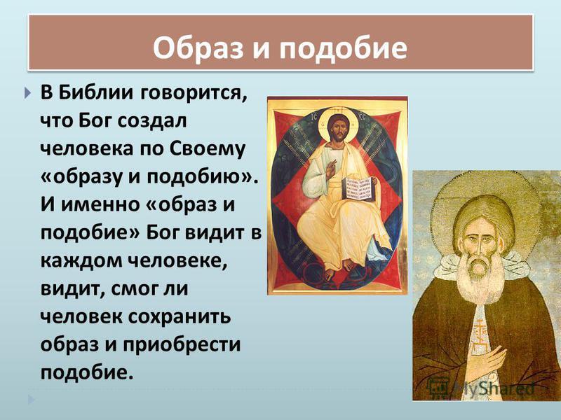 Образ и подобие В Библии говорится, что Бог создал человека по Своему « образу и подобию ». И именно « образ и подобие » Бог видит в каждом человеке, видит, смог ли человек сохранить образ и приобрести подобие.