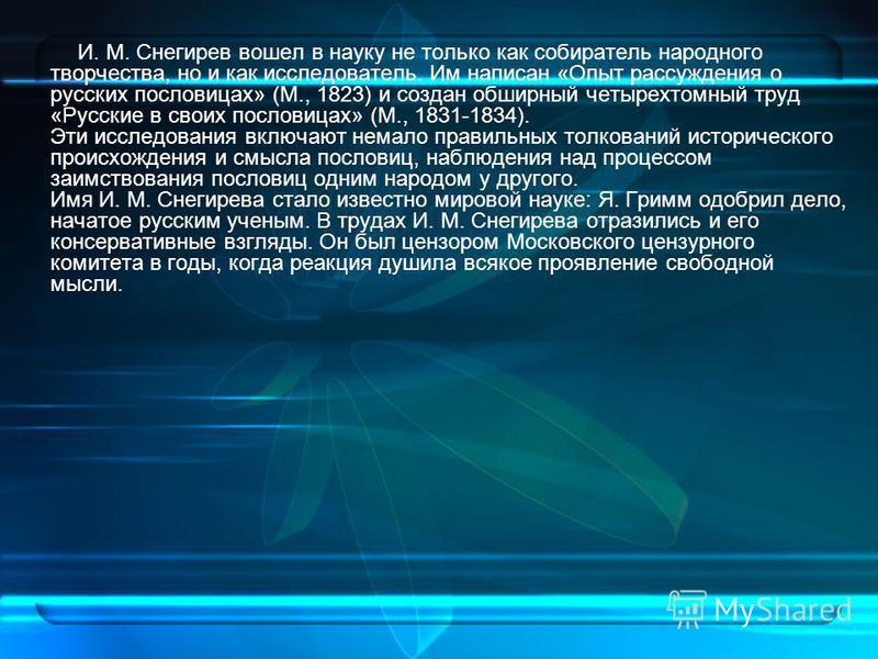 И. М. Снегирев вошел в науку не только как собиратель народного творчества, но и как исследователь. Им написан «Опыт рассуждения о русских пословицах» (М., 1823) и создан обширный четырехтомный труд «Русские в своих пословицах» (М., 1831-1834). Эти и