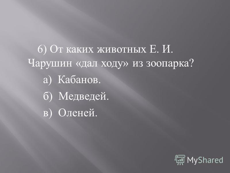 5) Кем ещё был писатель Е. И. Чарушин ? а ) Художником. б ) Музыкантом. в ) Врачом.