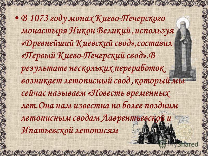 В 1073 году монах Киево-Печерского монастыря Никон Великий,используя «Древнейший Киевский свод»,составил «Первый Киево-Печерский свод».В результате нескольких переработок возникает летописный свод,который мы сейчас называем «Повесть временных лет.Она