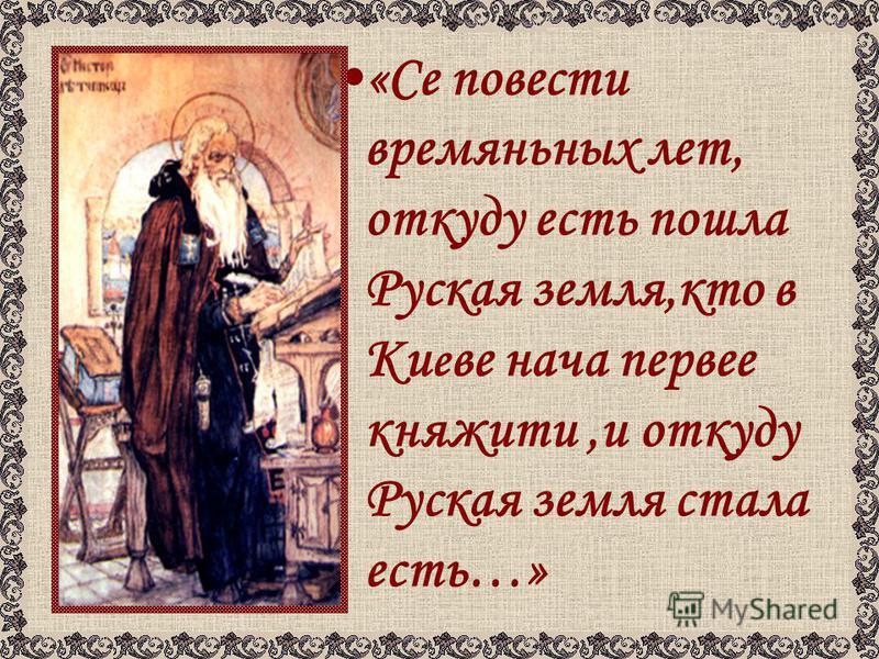 «Се повести времяньных лет, откуда есть пошла Руская земля,кто в Ки е ве нача первое княжить,и откуда Руская земля стала есть…»