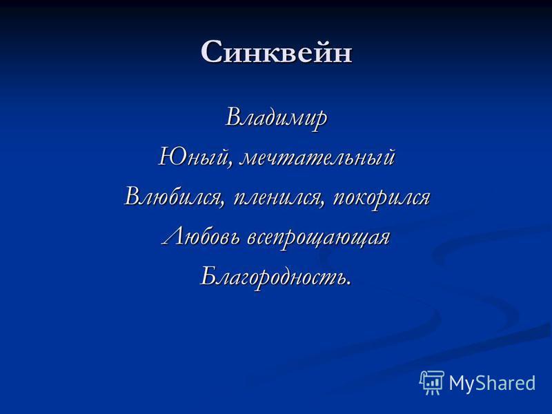 Синквейн Владимир Юный, мечтательный Влюбился, пленился, покорился Любовь всепрощающая Благородность.