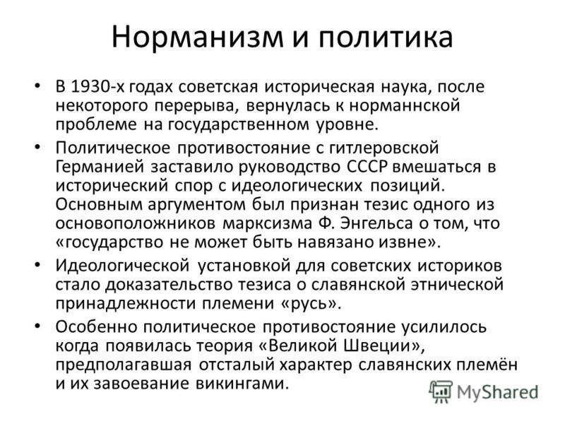 Норманизм и политика В 1930-х годах советская историческая наука, после некоторого перерыва, вернулась к норманнской проблеме на государственном уровне. Политическое противостояние с гитлеровской Германией заставило руководство СССР вмешаться в истор