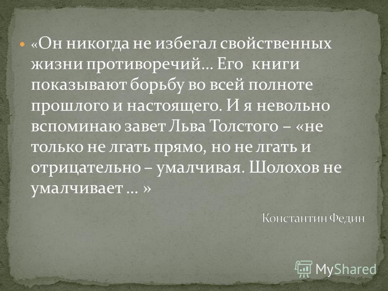 « Он никогда не избегал свойственных жизни противоречий… Его книги показывают борьбу во всей полноте прошлого и настоящего. И я невольно вспоминаю завет Льва Толстого – «не только не лгать прямо, но не лгать и отрицательно – умалчивая. Шолохов не ума