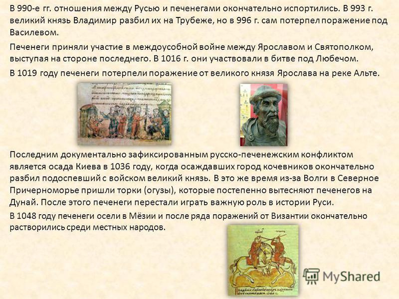В 990-е гг. отношения между Русью и печенегами окончательно испортились. В 993 г. великий князь Владимир разбил их на Трубеже, но в 996 г. сам потерпел поражение под Василевом. Печенеги приняли участие в междоусобной войне между Ярославом и Святополк