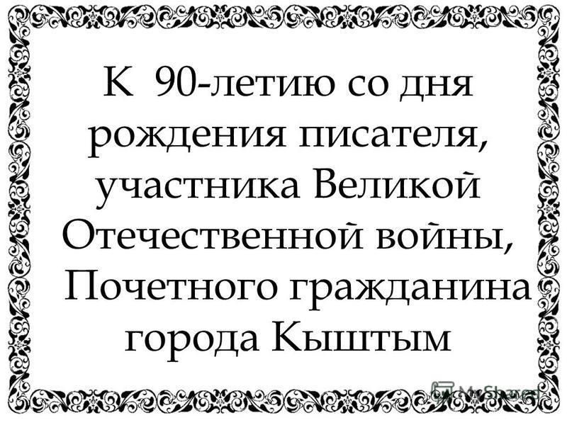 К 90-летию со дня рождения писателя, участника Великой Отечественной войны, Почетного гражданина города Кыштым