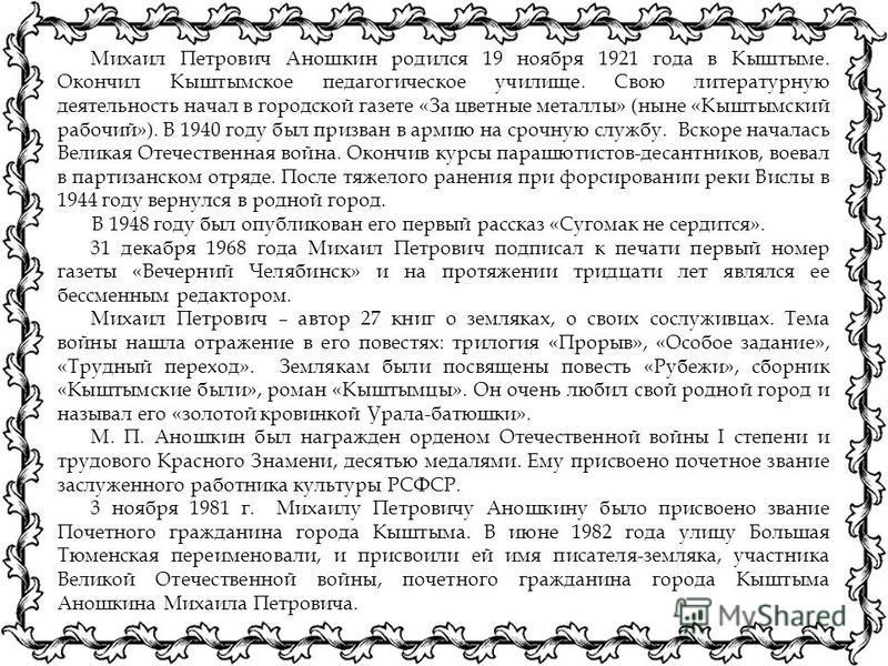 Михаил Петрович Аношкин родился 19 ноября 1921 года в Кыштыме. Окончил Кыштымское педагогическое училище. Свою литературную деятельность начал в городской газете «За цветные металлы» (ныне «Кыштымский рабочий»). В 1940 году был призван в армию на сро