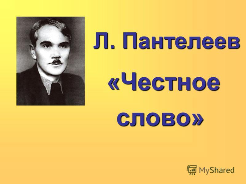 Л. Пантелеев Л. Пантелеев «Честное «Честное слово» слово»