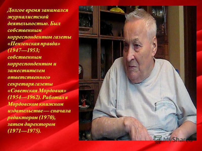 Долгое время занимался журналистской деятельностью. Был собственным корреспондентом газеты «Пензенская правда» (19471953; собственным корреспондентом и заместителем ответственного секретаря газеты «Советская Мордовия» (19541962). Работал в Мордовском