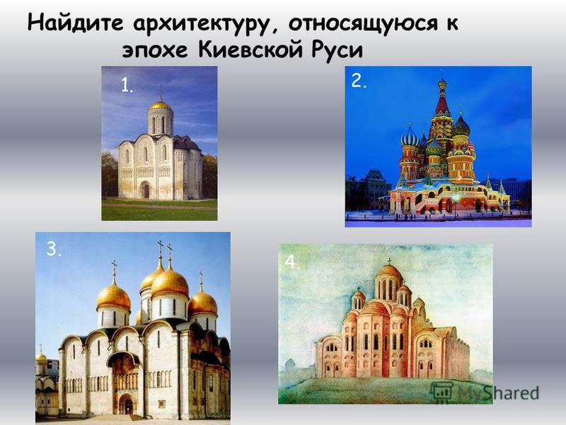 Найдите архитектуру, относящуюся к эпохе Киевской Руси 1. 2.2. 3.3. 4.4.