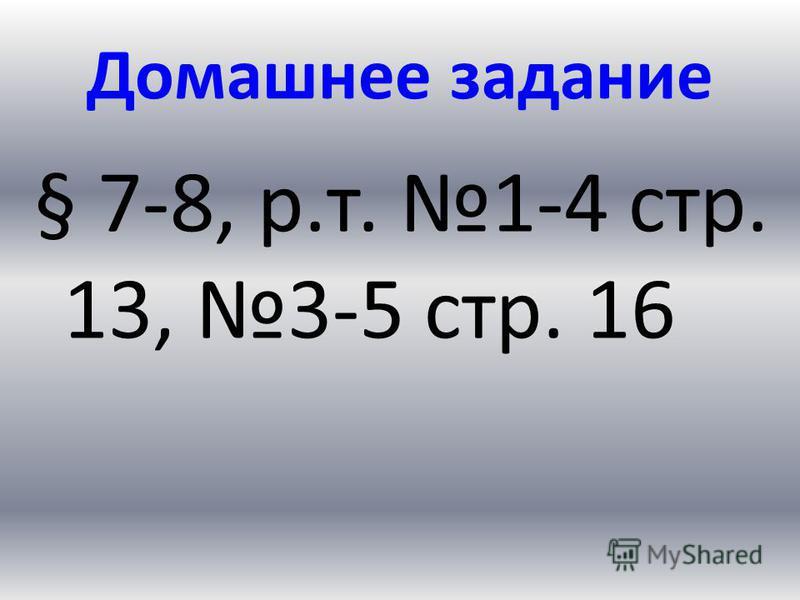 Домашнее задание § 7-8, р.т. 1-4 стр. 13, 3-5 стр. 16