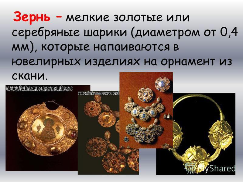 Зернь – мелкие золотые или серебряные шарики (диаметром от 0,4 мм), которые напаиваются в ювелирных изделиях на орнамент из скани.