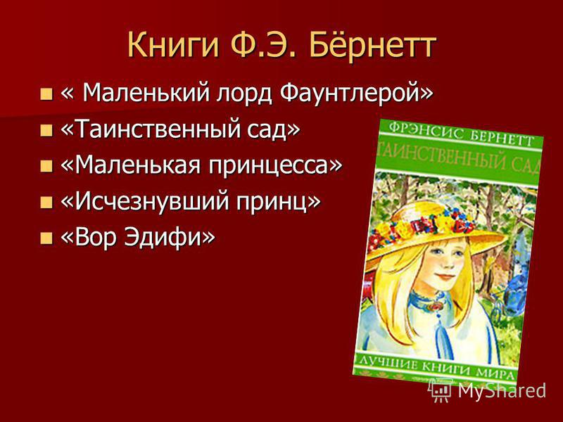 Книги Ф.Э. Бёрнетт « Маленький лорд Фаунтлерой» « Маленький лорд Фаунтлерой» «Таинственный сад» «Таинственный сад» «Маленькая принцесса» «Маленькая принцесса» «Исчезнувший принц» «Исчезнувший принц» «Вор Эдифи» «Вор Эдифи»