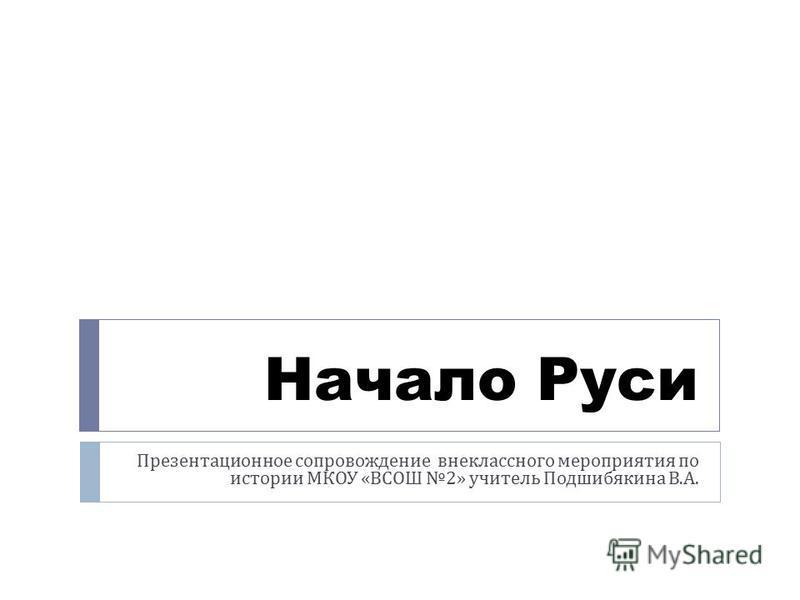 Начало Руси Презентационное сопровождение внеклассного мероприятия по истории МКОУ « ВСОШ 2» учитель Подшибякина В. А.