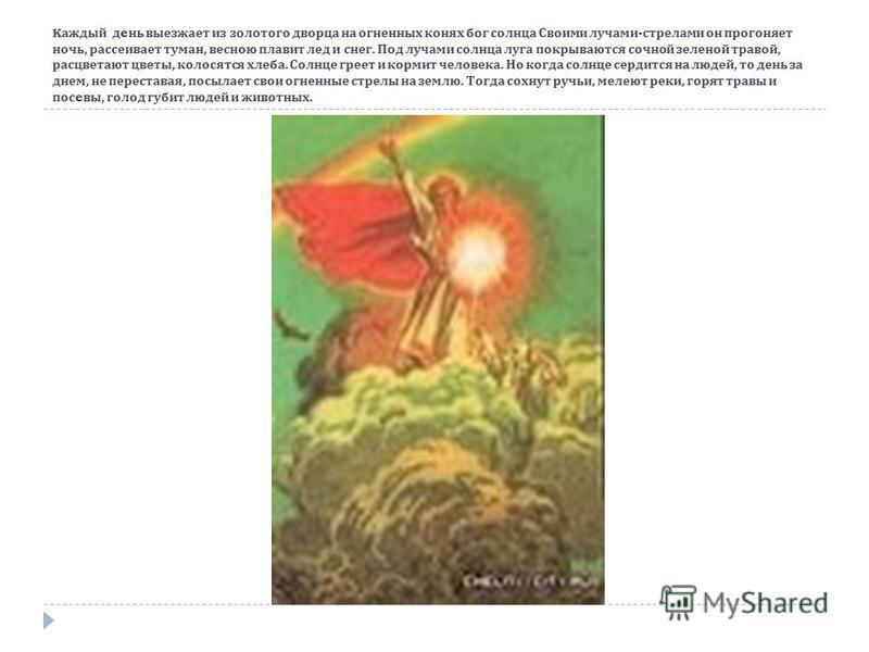K каждый д e не выезжает из золотого дворца на огненных конях бог солнца Своими лучами - стрелами он прогоняет ночь, рассеивает туман, весною плавит лед и снег. Под лучами солнца луга покрываются сочной зеленой травой, расцветают цветы, колосятся хле