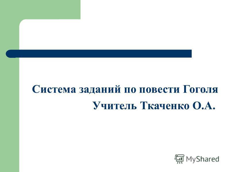 Система заданий по повести Гоголя Учитель Ткаченко О.А.