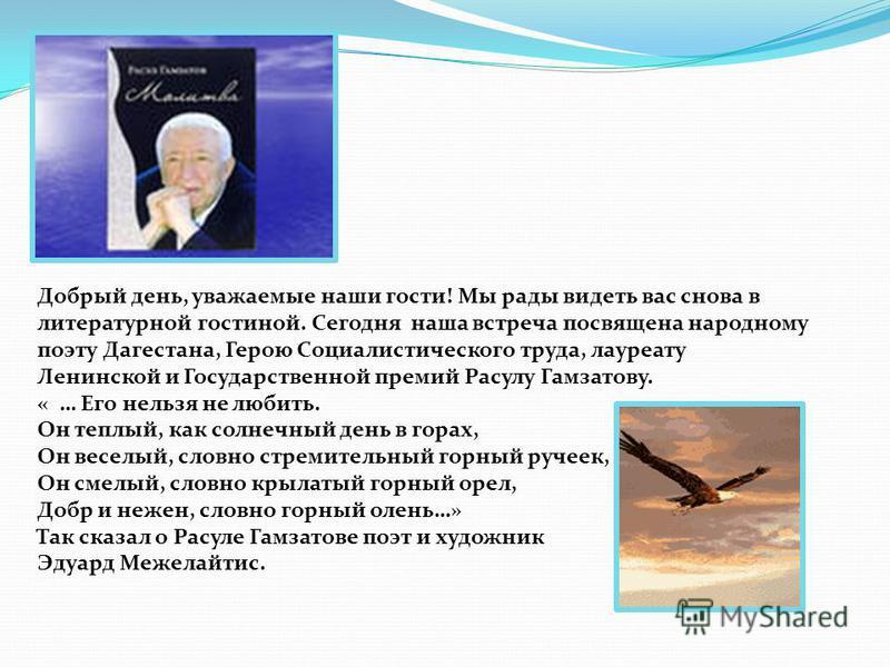 Добрый день, уважаемые наши гости! Мы рады видеть вас снова в литературной гостиной. Сегодня наша встреча посвящена народному поэту Дагестана, Герою Социалистического труда, лауреату Ленинской и Государственной премий Расулу Гамзатову. « … Его нельзя
