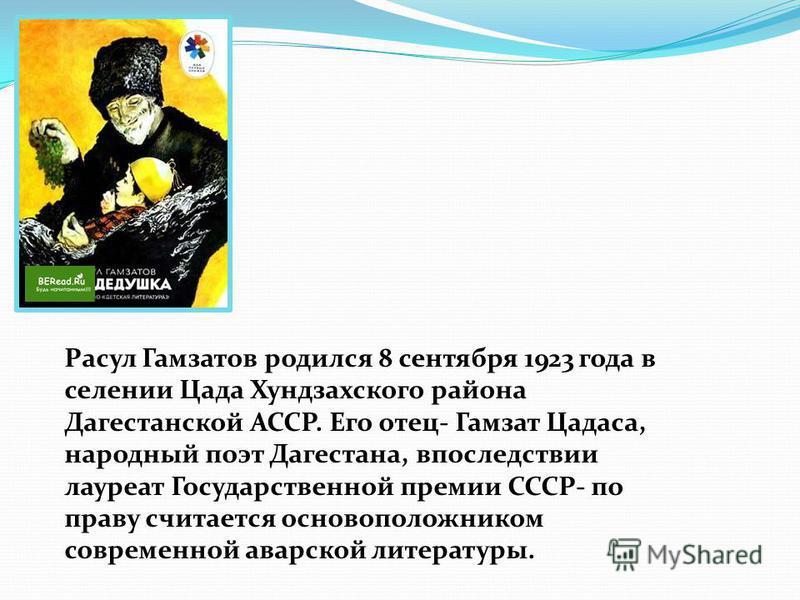 Расул Гамзатов родился 8 сентября 1923 года в селении Цада Хундзахского района Дагестанской АССР. Его отец- Гамзат Цадаса, народный поэт Дагестана, впоследствии лауреат Государственной премии СССР- по праву считается основоположником современной авар