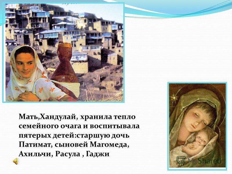 Мать,Хандулай, хранила тепло семейного очага и воспитывала пятерых детей:старшую дочь Патимат, сыновей Магомеда, Ахильчи, Расула, Гаджи