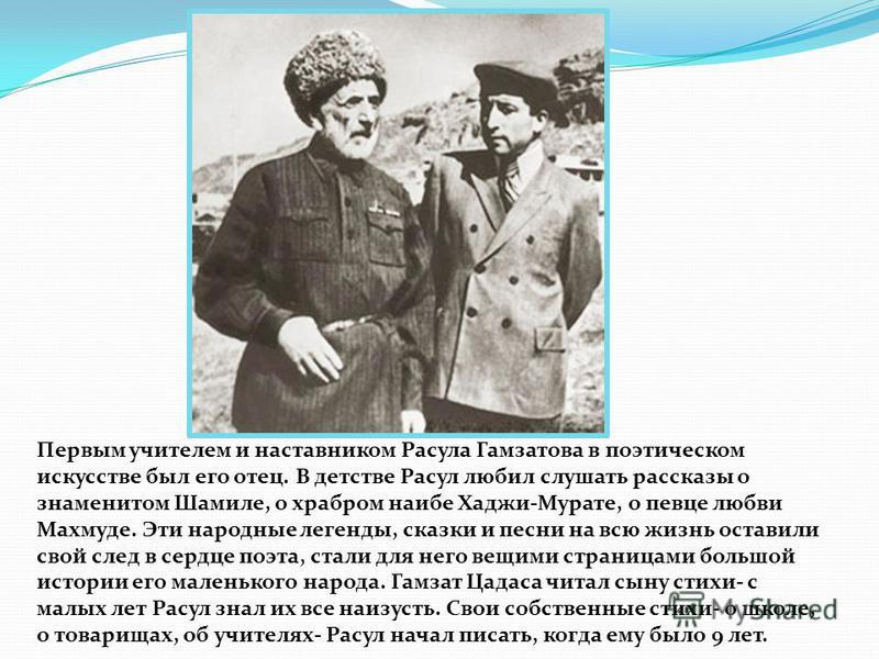 Первым учителем и наставником Расула Гамзатова в поэтическом искусстве был его отец. В детстве Расул любил слушать рассказы о знаменитом Шамиле, о храбром наибе Хаджи-Мурате, о певце любви Махмуде. Эти народные легенды, сказки и песни на всю жизнь ос