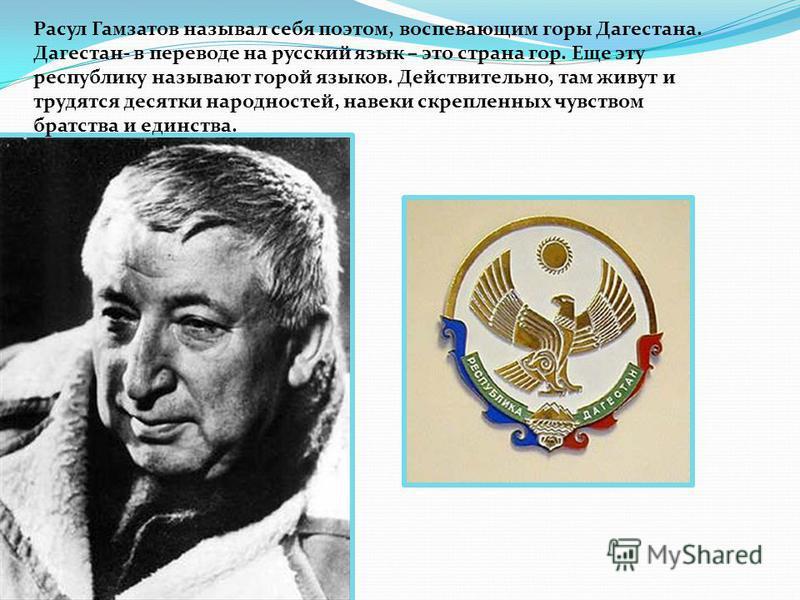 Расул Гамзатов называл себя поэтом, воспевающим горы Дагестана. Дагестан- в переводе на русский язык – это страна гор. Еще эту республику называют горой языков. Действительно, там живут и трудятся десятки народностей, навеки скрепленных чувством брат