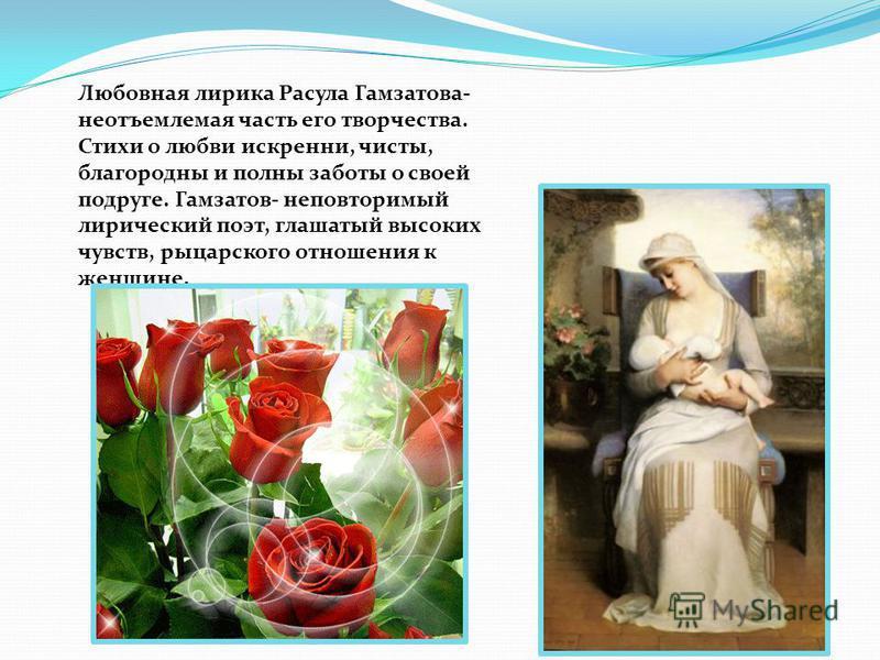 Любовная лирика Расула Гамзатова- неотъемлемая часть его творчества. Стихи о любви искренни, чисты, благородны и полны заботы о своей подруге. Гамзатов- неповторимый лирический поэт, глашатый высоких чувств, рыцарского отношения к женщине.