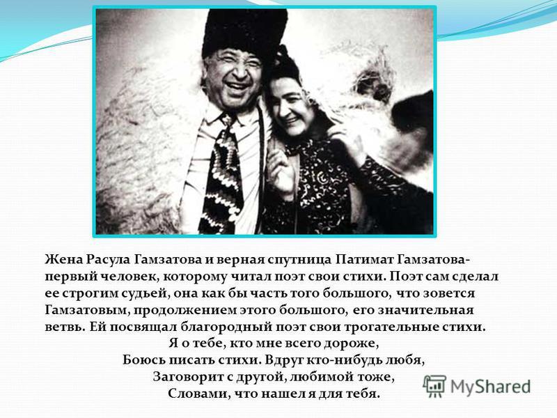 Жена Расула Гамзатова и верная спутница Патимат Гамзатова- первый человек, которому читал поэт свои стихи. Поэт сам сделал ее строгим судьей, она как бы часть того большого, что зовется Гамзатовым, продолжением этого большого, его значительная ветвь.