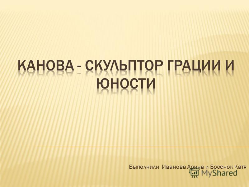 Выполнили Иванова Арина и Босенок Катя