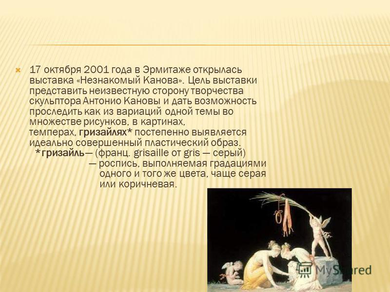 17 октября 2001 года в Эрмитаже открылась выставка «Незнакомый Канова». Цель выставки представить неизвестную сторону творчества скульптора Антонио Кановы и дать возможность проследить как из вариаций одной темы во множестве рисунков, в картинах,