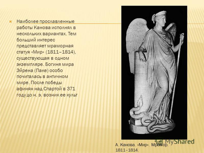 Наиболее прославленные работы Канова исполнял в нескольких вариантах. Тем больший интерес представляет мраморная статуя «Мир» (1811–1814), существующая в одном экземпляре. Богиня мира Эйрена (Паке) особо почиталась в античном мире. После победы афиня
