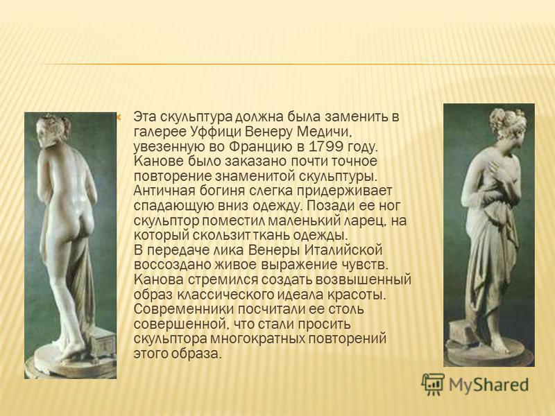Эта скульптура должна была заменить в галерее Уффици Венеру Медичи, увезенную во Францию в 1799 году. Канове было заказано почти точное повторение знаменитой скульптуры. Античная богиня слегка придерживает спадающую вниз одежду. Позади ее ног скульпт