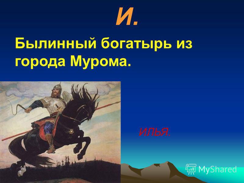 И. Былинный богатырь из города Мурома. ИЛЬЯ.