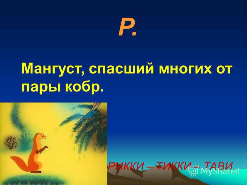 Р. Мангуст, спасший многих от пары кобр. РИККИ – ТИККИ – ТАВИ.