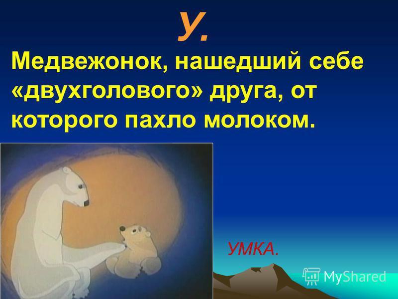 У. Медвежонок, нашедший себе «двухголового» друга, от которого пахло молоком. УМКА.