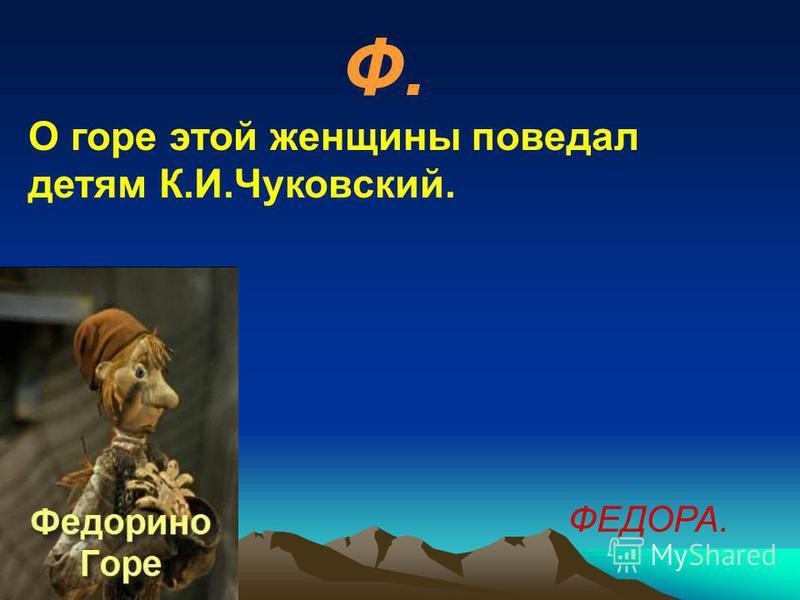Ф. О горе этой женщины поведал детям К.И.Чуковский. ФЕДОРА.