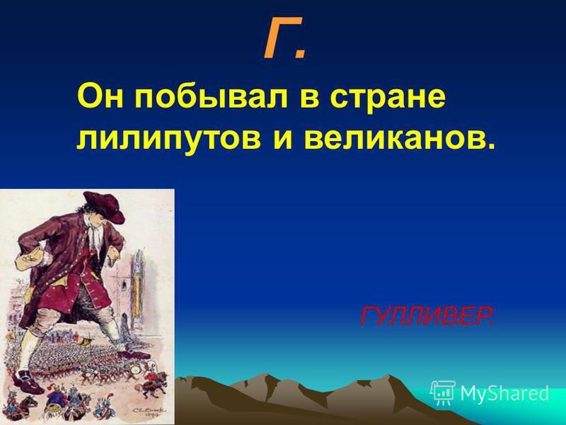 Г. Он побывал в стране лилипутов и великанов. ГУЛЛИВЕР.