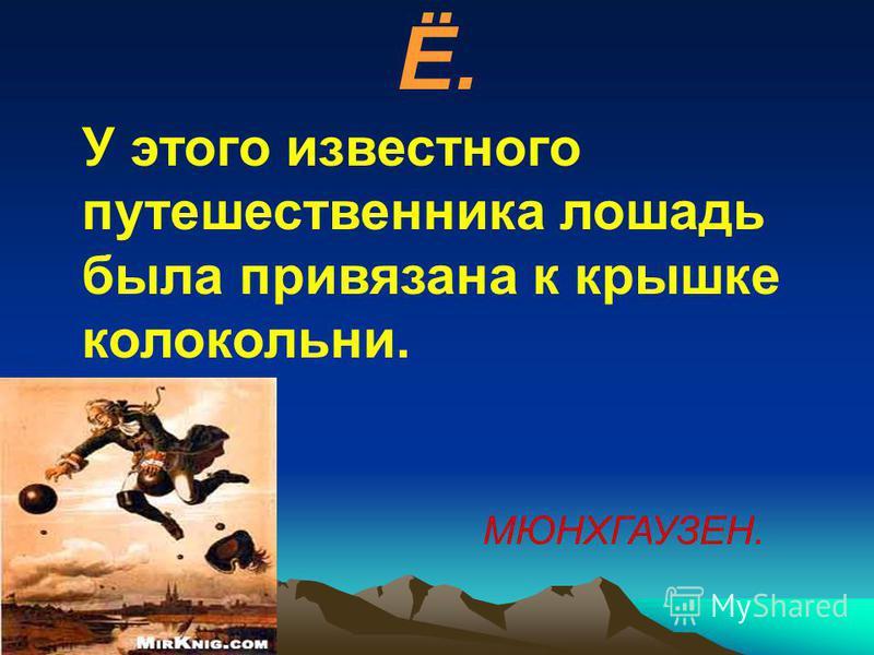 Ё. У этого известного путешественника лошадь была привязана к крышке колокольни. МЮНХГАУЗЕН.