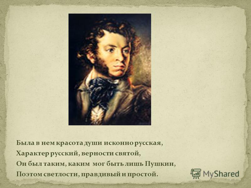 Была в нем красота души исконно русская, Характер русский, верности святой, Он был таким, каким мог быть лишь Пушкин, Поэтом светлости, правдивый и простой.