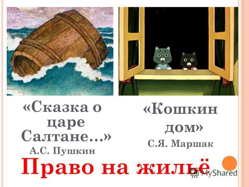 «Сказка о царе Салтане…» А.С. Пушкин «Кошкин дом» С.Я. Маршак Право на жильё