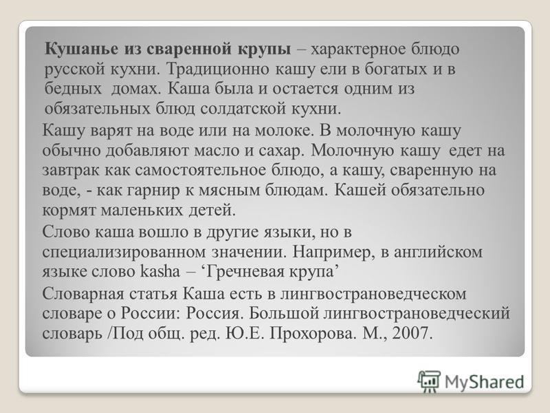 Кушанье из сваренной крупы – характерное блюдо русской кухни. Традиционно кашу ели в богатых и в бедных домах. Каша была и остается одним из обязательных блюд солдатской кухни. Кашу варят на воде или на молоке. В молочную кашу обычно добавляют масло