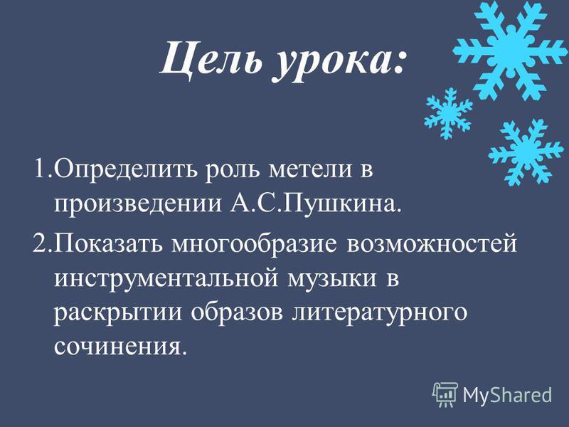 Цель урока: 1. Определить роль метели в произведении А.С.Пушкина. 2. Показать многообразие возможностей инструментальной музыки в раскрытии образов литературного сочинения.