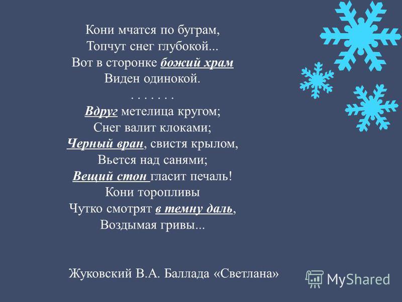 Кони мчатся по буграм, Топчут снег глубокой... Вот в сторонке божий храм Виден одинокой........ Вдруг метелица кругом; Снег валит клоками; Черный вран, свистя крылом, Вьется над санями; Вещий стон гласит печаль! Кони торопливы Чутко смотрят в темну д