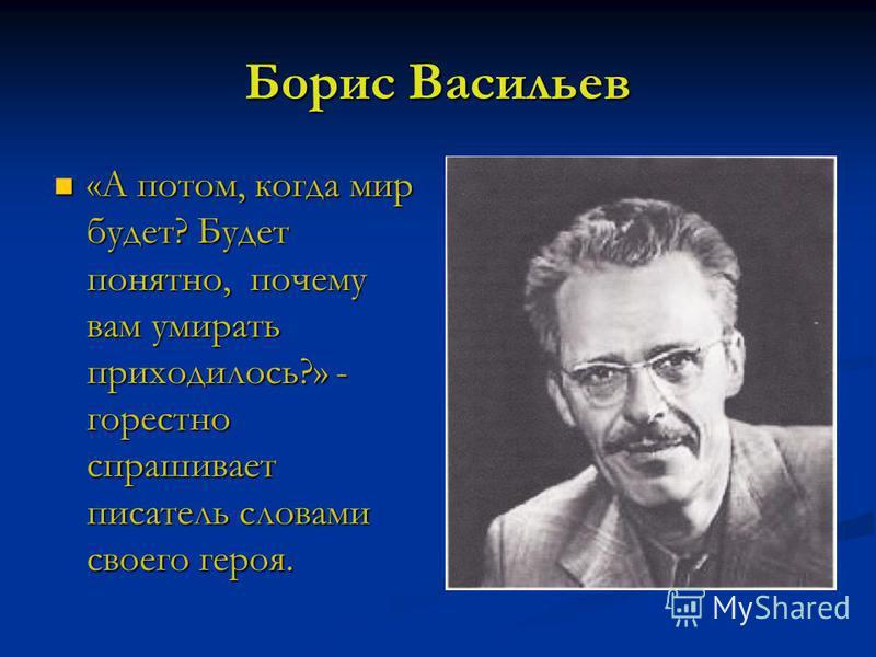 Борис Васильев «А потом, когда мир будет? Будет понятно, почему вам умирать приходилось?» - горестно спрашивает писатель словами своего героя. «А потом, когда мир будет? Будет понятно, почему вам умирать приходилось?» - горестно спрашивает писатель с