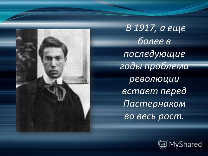 В 1917, а еще более в последующие годы проблема революции встает перед Пастернаком во весь рост.