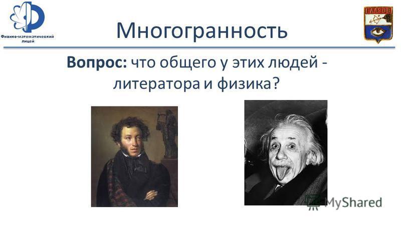 Физико-математический лицей Многогранность Вопрос: что общего у этих людей - литератора и физика?