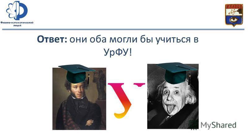 Физико-математический лицей Ответ: они оба могли бы учиться в УрФУ!